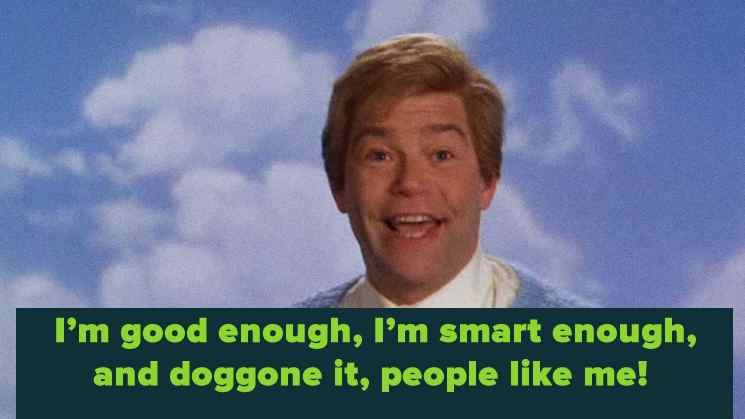 An ancient SNL skit for the uninitiated.  The inimitable Stuart Smalley.